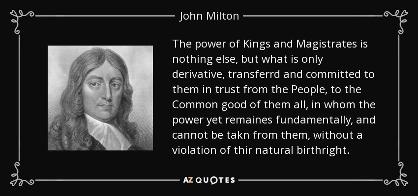 The power of Kings and Magistrates is nothing else, but what is only derivative, transferrd and committed to them in trust from the People, to the Common good of them all, in whom the power yet remaines fundamentally, and cannot be takn from them, without a violation of thir natural birthright. - John Milton