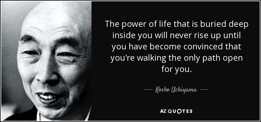 The power of life that is buried deep inside you will never rise up until you have become convinced that you're walking the only path open for you. - Kosho Uchiyama