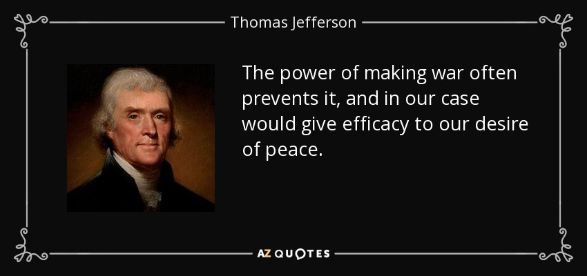 The power of making war often prevents it, and in our case would give efficacy to our desire of peace. - Thomas Jefferson