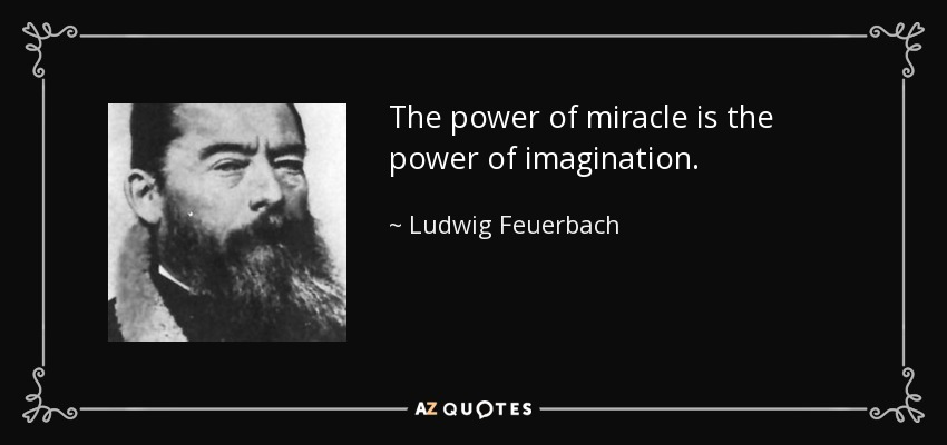 The power of miracle is the power of imagination. - Ludwig Feuerbach