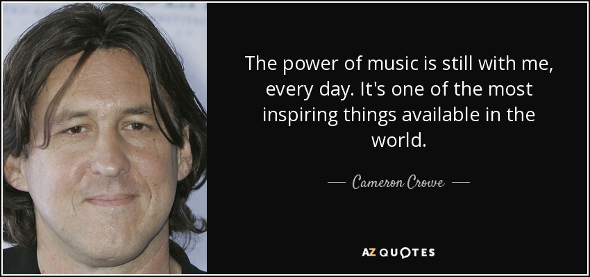 The power of music is still with me, every day. It's one of the most inspiring things available in the world. - Cameron Crowe
