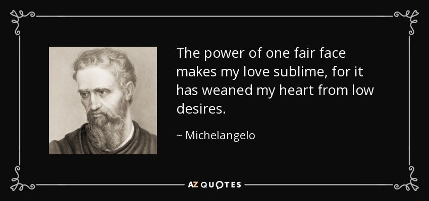 The power of one fair face makes my love sublime, for it has weaned my heart from low desires. - Michelangelo