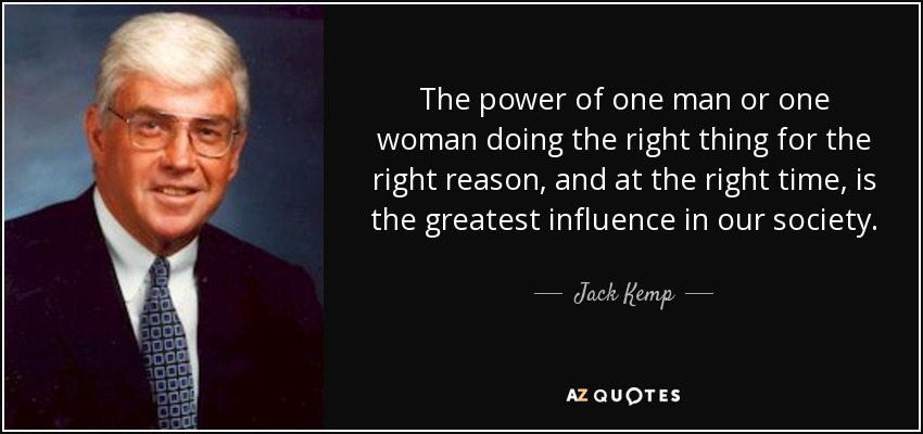 The power of one man or one woman doing the right thing for the right reason, and at the right time, is the greatest influence in our society. - Jack Kemp