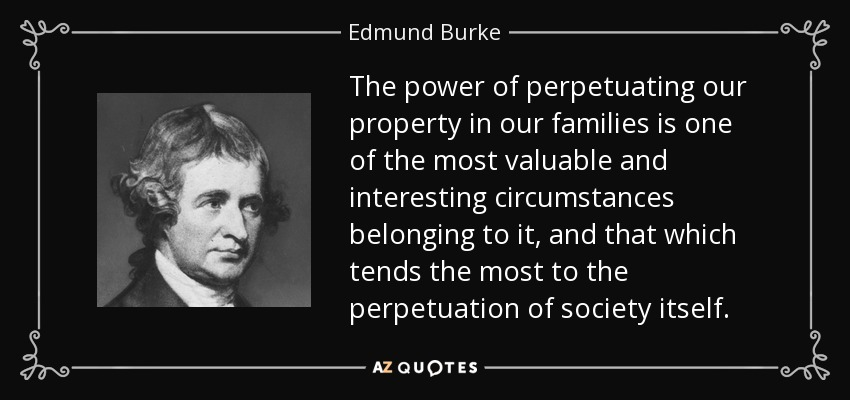 The power of perpetuating our property in our families is one of the most valuable and interesting circumstances belonging to it, and that which tends the most to the perpetuation of society itself. - Edmund Burke