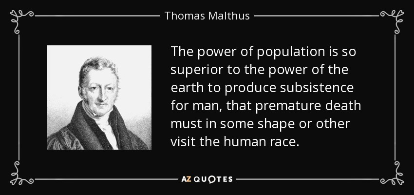 The power of population is so superior to the power of the earth to produce subsistence for man, that premature death must in some shape or other visit the human race. - Thomas Malthus