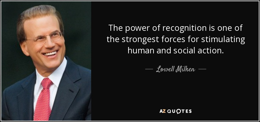 The power of recognition is one of the strongest forces for stimulating human and social action. - Lowell Milken