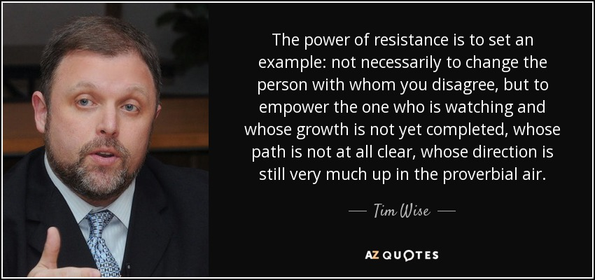 The power of resistance is to set an example: not necessarily to change the person with whom you disagree, but to empower the one who is watching and whose growth is not yet completed, whose path is not at all clear, whose direction is still very much up in the proverbial air. - Tim Wise