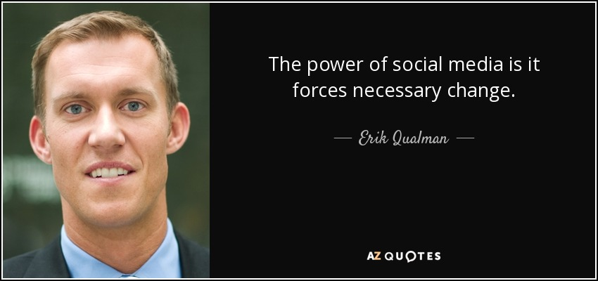 The power of social media is it forces necessary change. - Erik Qualman