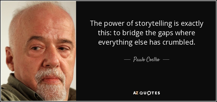 The power of storytelling is exactly this: to bridge the gaps where everything else has crumbled. - Paulo Coelho