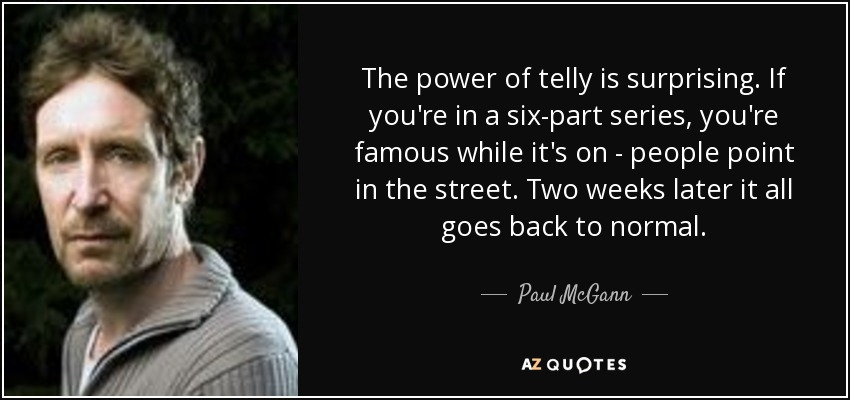 The power of telly is surprising. If you're in a six-part series, you're famous while it's on - people point in the street. Two weeks later it all goes back to normal. - Paul McGann