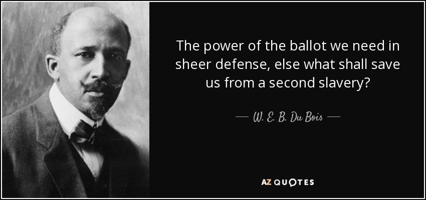 The power of the ballot we need in sheer defense, else what shall save us from a second slavery? - W. E. B. Du Bois