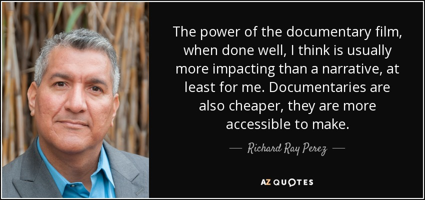 The power of the documentary film, when done well, I think is usually more impacting than a narrative, at least for me. Documentaries are also cheaper, they are more accessible to make. - Richard Ray Perez