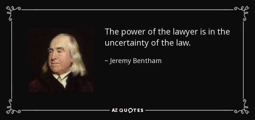 The power of the lawyer is in the uncertainty of the law. - Jeremy Bentham
