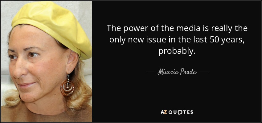 The power of the media is really the only new issue in the last 50 years, probably. - Miuccia Prada