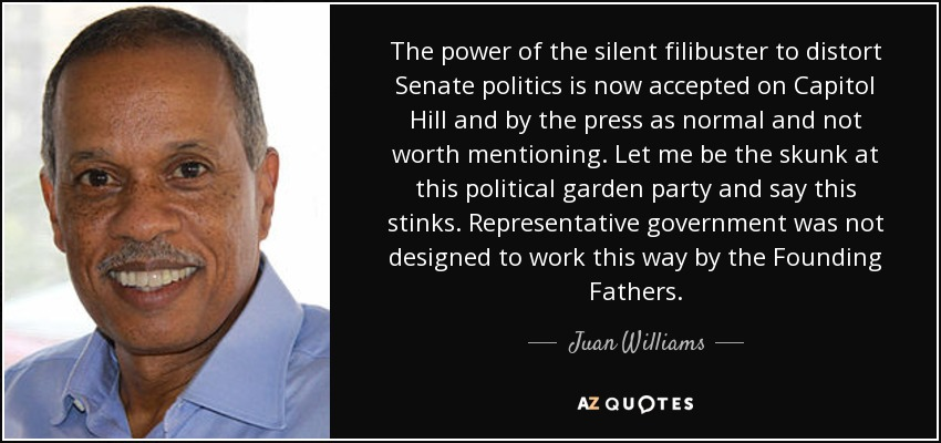 The power of the silent filibuster to distort Senate politics is now accepted on Capitol Hill and by the press as normal and not worth mentioning. Let me be the skunk at this political garden party and say this stinks. Representative government was not designed to work this way by the Founding Fathers. - Juan Williams