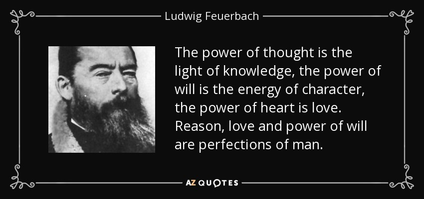The power of thought is the light of knowledge, the power of will is the energy of character, the power of heart is love. Reason, love and power of will are perfections of man. - Ludwig Feuerbach