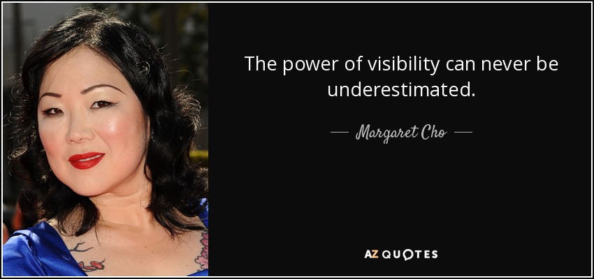 The power of visibility can never be underestimated. - Margaret Cho