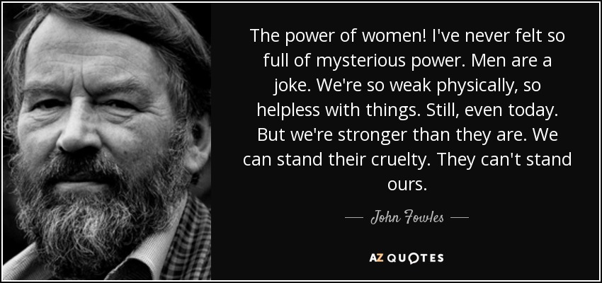 The power of women! I've never felt so full of mysterious power. Men are a joke. We're so weak physically, so helpless with things. Still, even today. But we're stronger than they are. We can stand their cruelty. They can't stand ours. - John Fowles