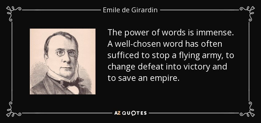 The power of words is immense. A well-chosen word has often sufficed to stop a flying army, to change defeat into victory and to save an empire. - Emile de Girardin