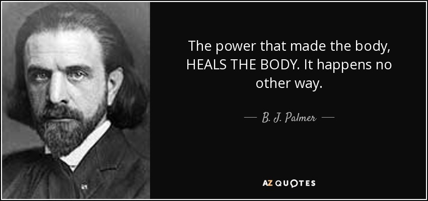 The power that made the body, HEALS THE BODY. It happens no other way. - B. J. Palmer