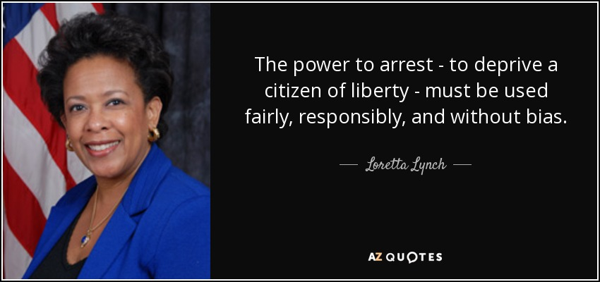 The power to arrest - to deprive a citizen of liberty - must be used fairly, responsibly, and without bias. - Loretta Lynch