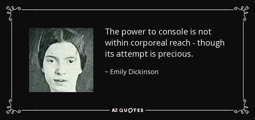 The power to console is not within corporeal reach - though its attempt is precious. - Emily Dickinson