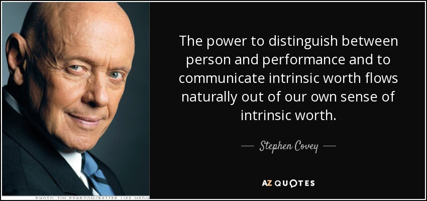 The power to distinguish between person and performance and to communicate intrinsic worth flows naturally out of our own sense of intrinsic worth. - Stephen Covey