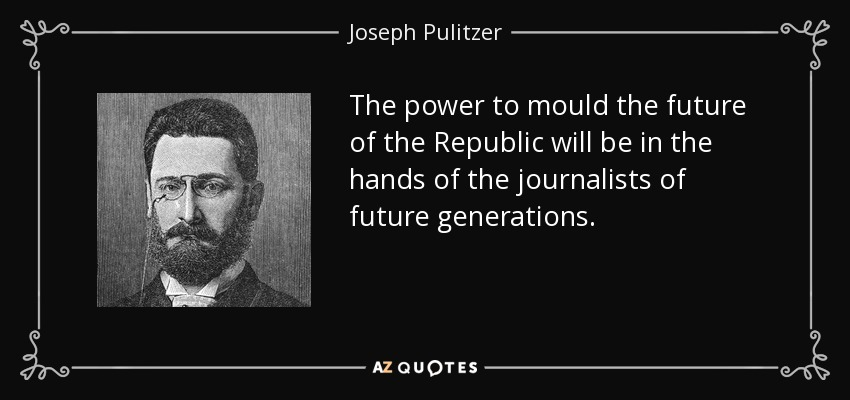 The power to mould the future of the Republic will be in the hands of the journalists of future generations. - Joseph Pulitzer