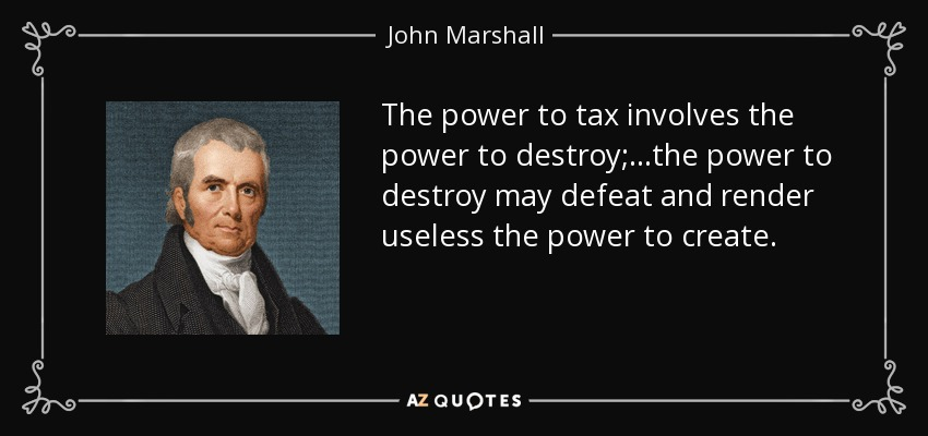 The power to tax involves the power to destroy;...the power to destroy may defeat and render useless the power to create. - John Marshall