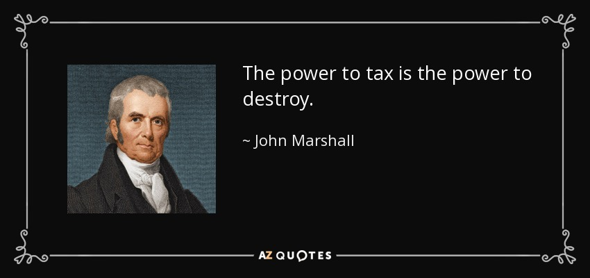 The power to tax is the power to destroy. - John Marshall