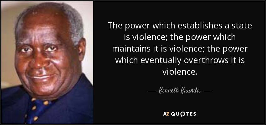 The power which establishes a state is violence; the power which maintains it is violence; the power which eventually overthrows it is violence. - Kenneth Kaunda