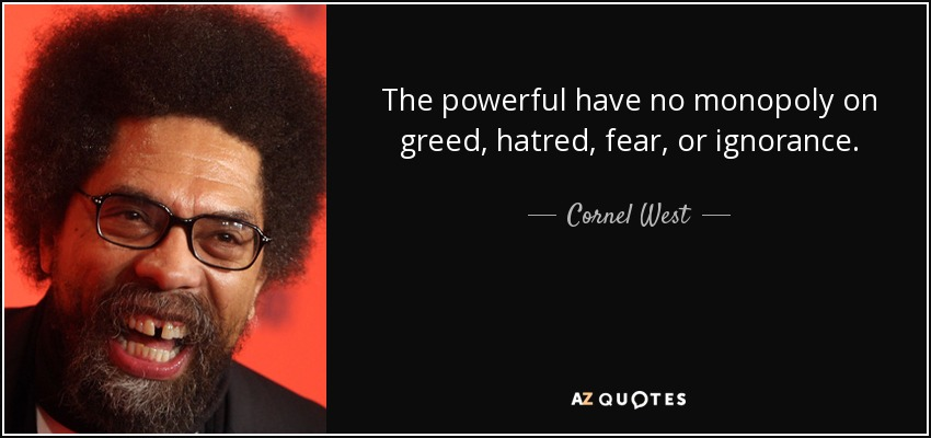 The powerful have no monopoly on greed, hatred, fear, or ignorance. - Cornel West