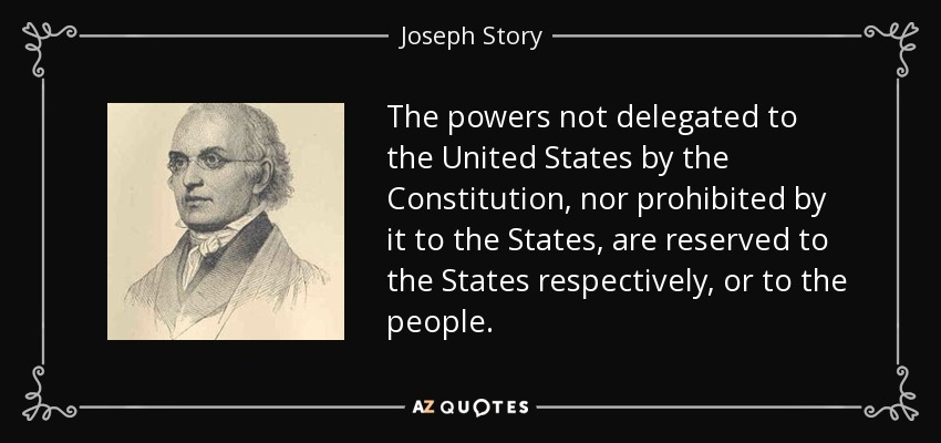 The powers not delegated to the United States by the Constitution, nor prohibited by it to the States, are reserved to the States respectively, or to the people. - Joseph Story