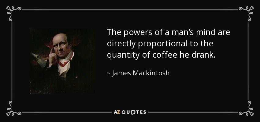 The powers of a man's mind are directly proportional to the quantity of coffee he drank. - James Mackintosh
