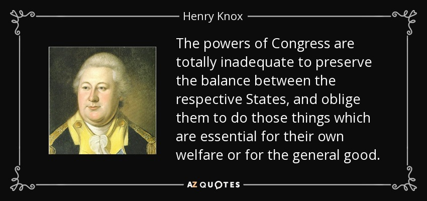 The powers of Congress are totally inadequate to preserve the balance between the respective States, and oblige them to do those things which are essential for their own welfare or for the general good. - Henry Knox