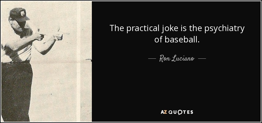 The practical joke is the psychiatry of baseball. - Ron Luciano