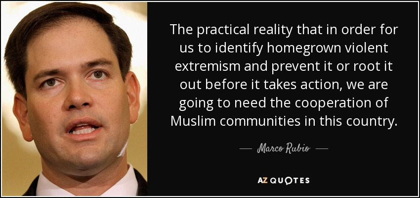 The practical reality that in order for us to identify homegrown violent extremism and prevent it or root it out before it takes action, we are going to need the cooperation of Muslim communities in this country. - Marco Rubio