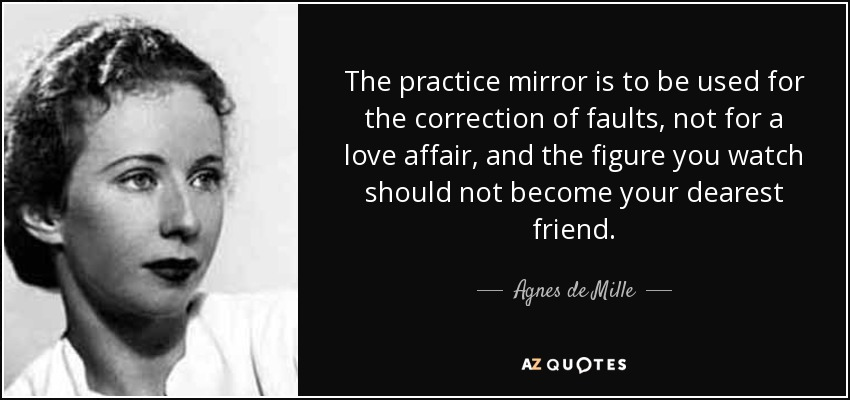 The practice mirror is to be used for the correction of faults, not for a love affair, and the figure you watch should not become your dearest friend. - Agnes de Mille
