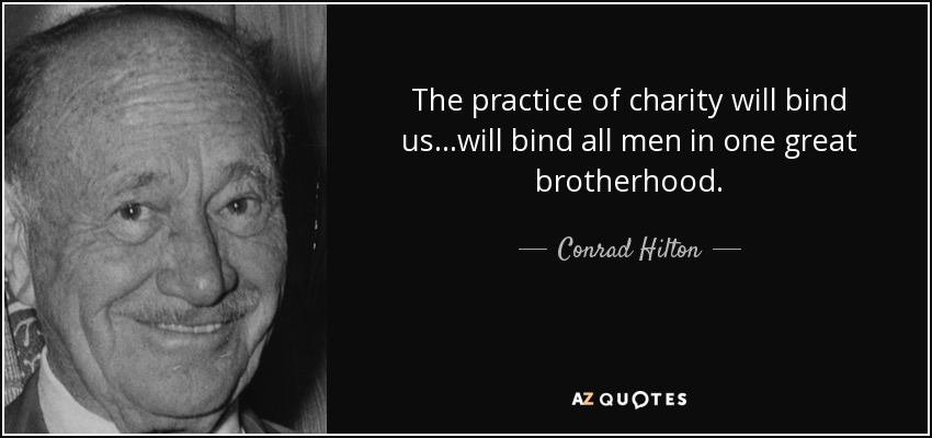 The practice of charity will bind us...will bind all men in one great brotherhood. - Conrad Hilton