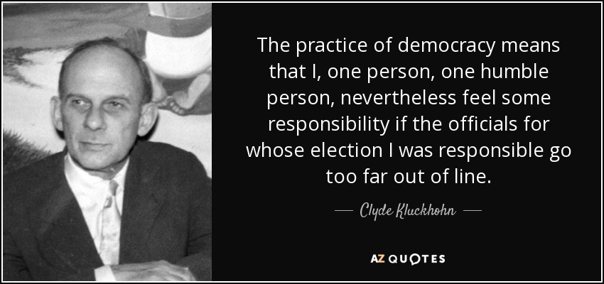 The practice of democracy means that I, one person, one humble person, nevertheless feel some responsibility if the officials for whose election I was responsible go too far out of line. - Clyde Kluckhohn