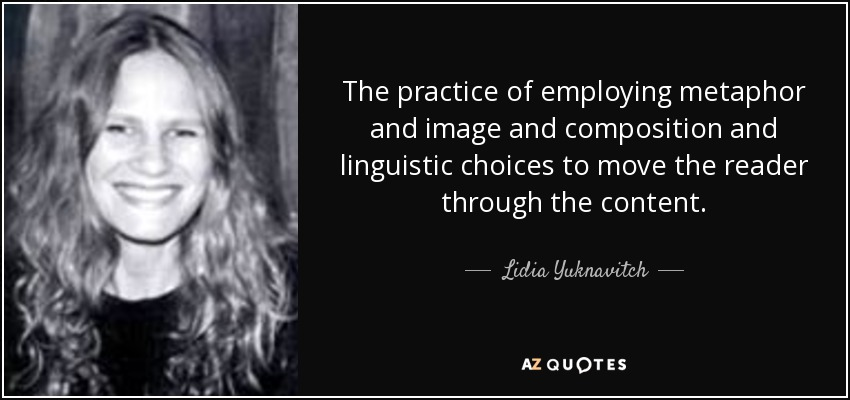 The practice of employing metaphor and image and composition and linguistic choices to move the reader through the content. - Lidia Yuknavitch