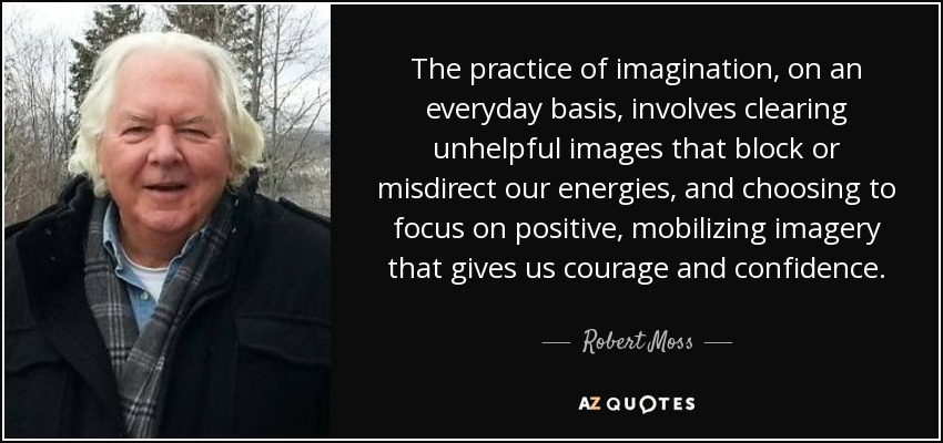 The practice of imagination, on an everyday basis, involves clearing unhelpful images that block or misdirect our energies, and choosing to focus on positive, mobilizing imagery that gives us courage and confidence. - Robert Moss