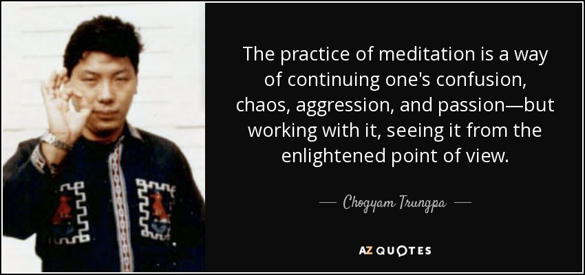 The practice of meditation is a way of continuing one's confusion, chaos, aggression, and passion—but working with it, seeing it from the enlightened point of view. - Chogyam Trungpa