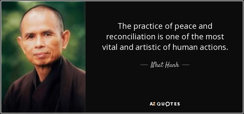 The practice of peace and reconciliation is one of the most vital and artistic of human actions. - Nhat Hanh