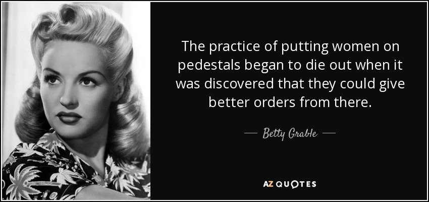 The practice of putting women on pedestals began to die out when it was discovered that they could give better orders from there. - Betty Grable
