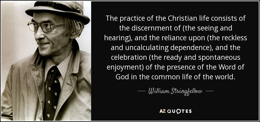 The practice of the Christian life consists of the discernment of (the seeing and hearing), and the reliance upon (the reckless and uncalculating dependence), and the celebration (the ready and spontaneous enjoyment) of the presence of the Word of God in the common life of the world. - William Stringfellow