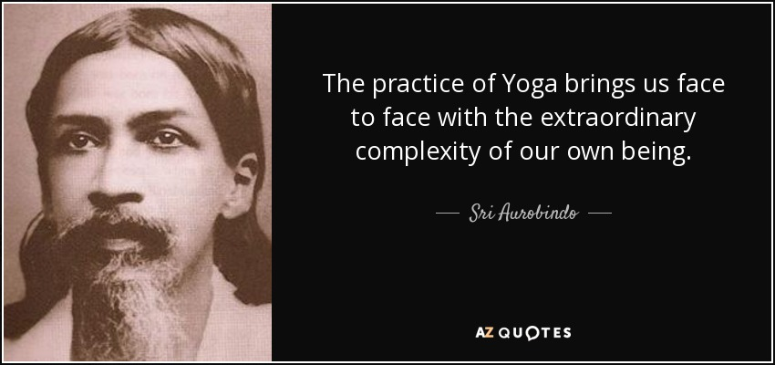The practice of Yoga brings us face to face with the extraordinary complexity of our own being. - Sri Aurobindo