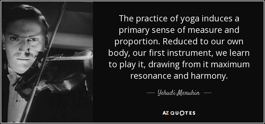 The practice of yoga induces a primary sense of measure and proportion. Reduced to our own body, our first instrument, we learn to play it, drawing from it maximum resonance and harmony. - Yehudi Menuhin