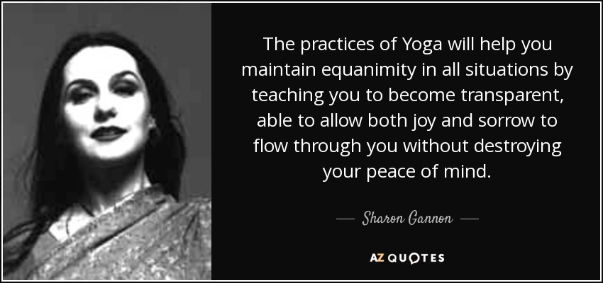 The practices of Yoga will help you maintain equanimity in all situations by teaching you to become transparent, able to allow both joy and sorrow to flow through you without destroying your peace of mind. - Sharon Gannon