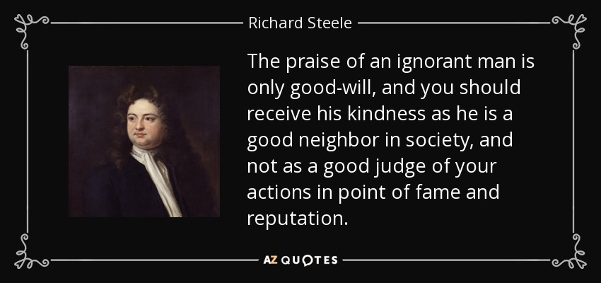 The praise of an ignorant man is only good-will, and you should receive his kindness as he is a good neighbor in society, and not as a good judge of your actions in point of fame and reputation. - Richard Steele
